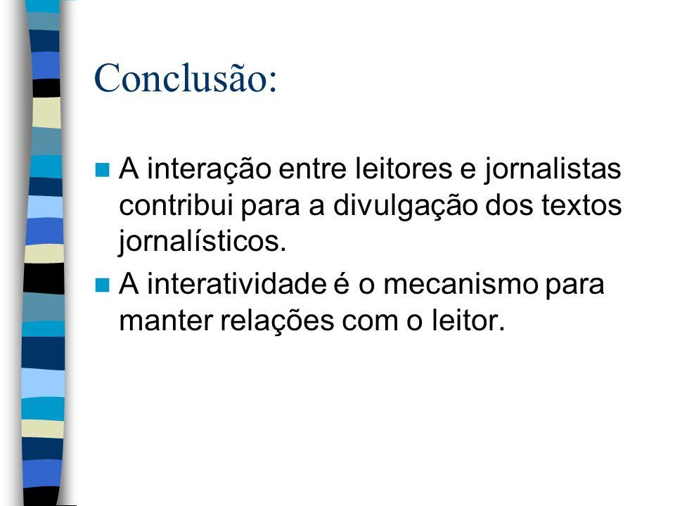 Conclusão: A interação entre leitores e jornalistas contribui para a divulgação dos textos jornalísticos. A interatividade é o mecanismo para manter r