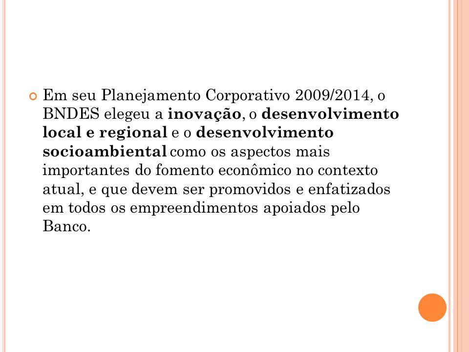 Em seu Planejamento Corporativo 2009/2014, o BNDES elegeu a inovação, o desenvolvimento local e regional e o desenvolvimento socioambiental como os aspectos mais importantes do fomento econômico no contexto atual, e que devem ser promovidos e enfatizados em todos os empreendimentos apoiados pelo Banco.