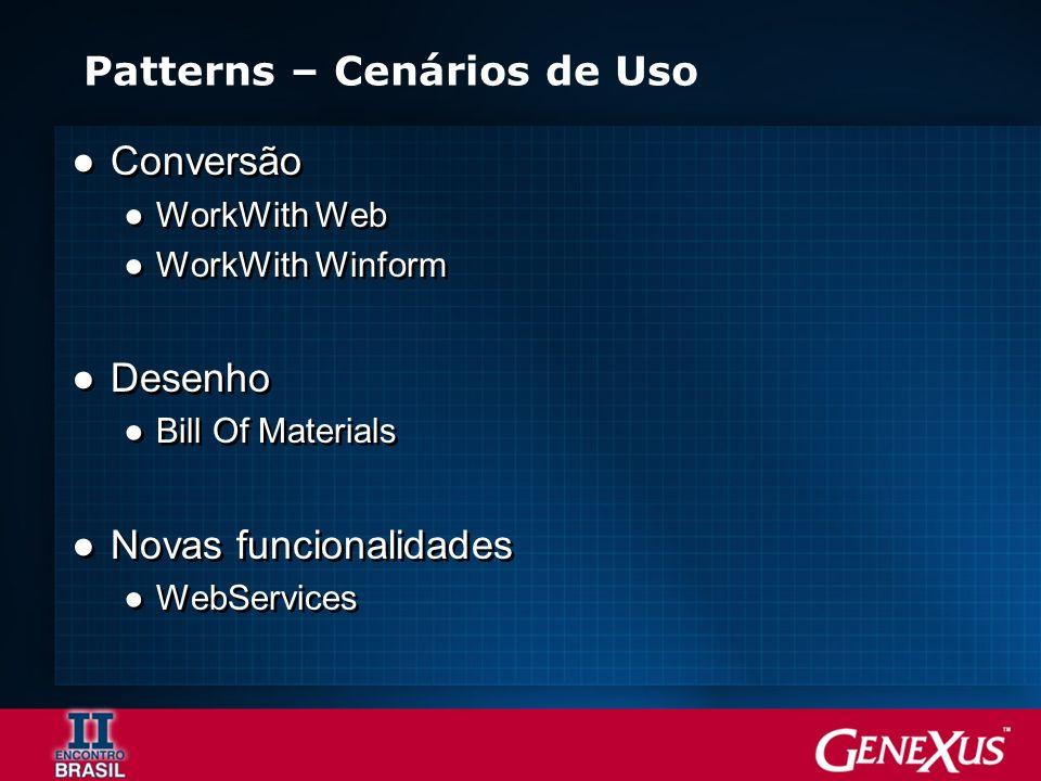 Patterns – Cenários de Uso Conversão WorkWith Web WorkWith Winform Desenho Bill Of Materials Novas funcionalidades WebServices Conversão WorkWith Web WorkWith Winform Desenho Bill Of Materials Novas funcionalidades WebServices