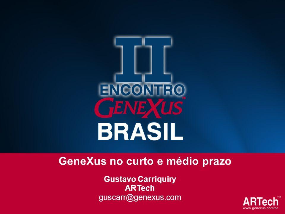 Gustavo Carriquiry ARTech guscarr@genexus.com GeneXus no curto e médio prazo