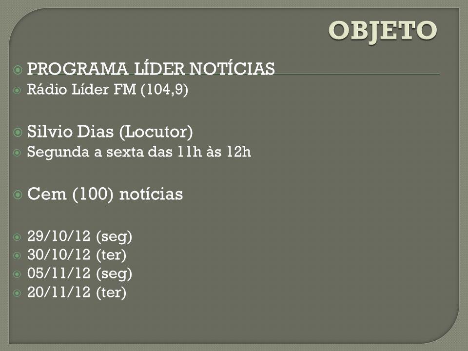 PROGRAMA LÍDER NOTÍCIAS Rádio Líder FM (104,9) Silvio Dias (Locutor) Segunda a sexta das 11h às 12h Cem (100) notícias 29/10/12 (seg) 30/10/12 (ter) 0