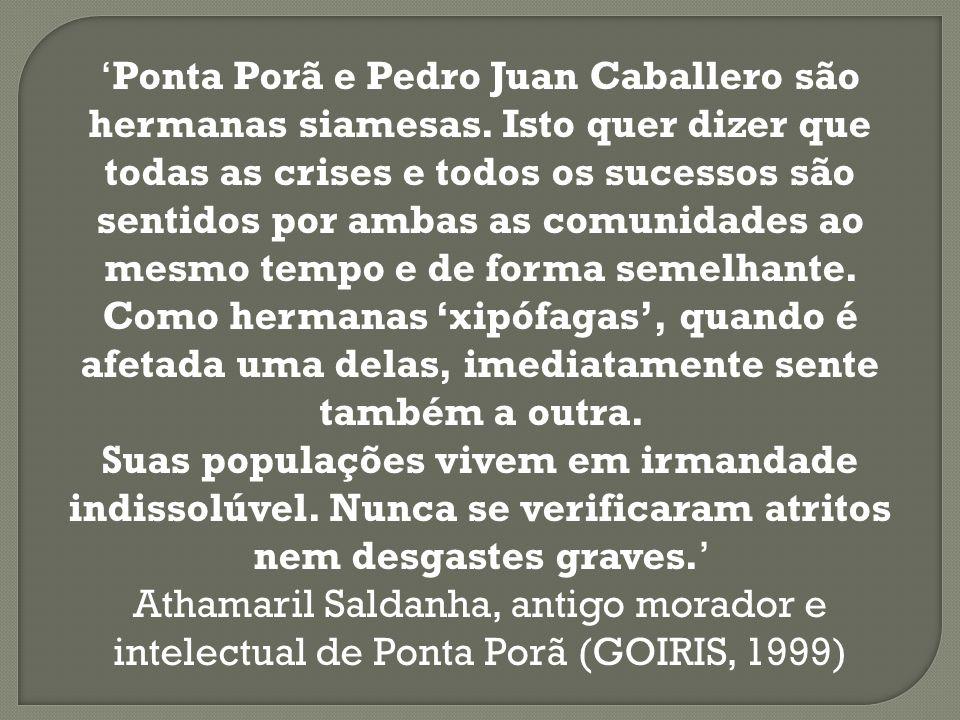 Ponta Porã e Pedro Juan Caballero são hermanas siamesas. Isto quer dizer que todas as crises e todos os sucessos são sentidos por ambas as comunidades