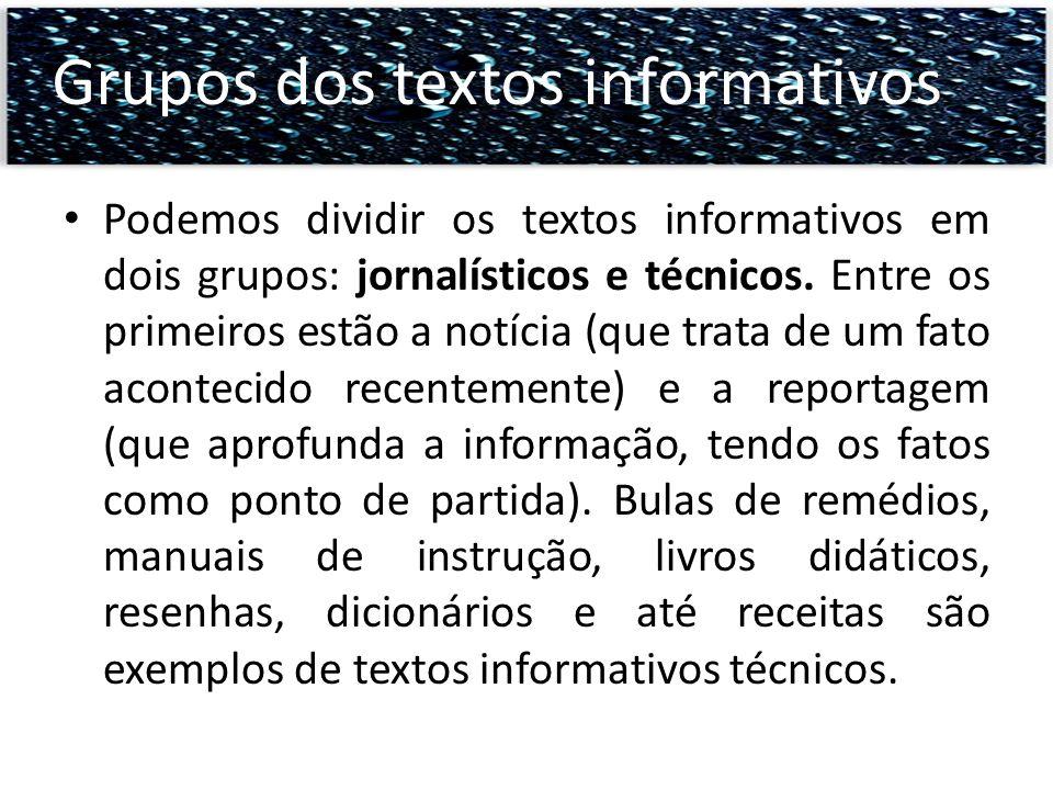 Podemos dividir os textos informativos em dois grupos: jornalísticos e técnicos. Entre os primeiros estão a notícia (que trata de um fato acontecido r