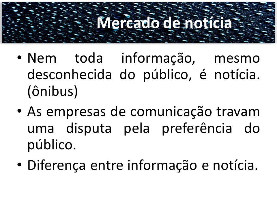 Nem toda informação, mesmo desconhecida do público, é notícia. (ônibus) As empresas de comunicação travam uma disputa pela preferência do público. Dif