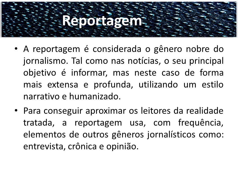 A reportagem é considerada o gênero nobre do jornalismo. Tal como nas notícias, o seu principal objetivo é informar, mas neste caso de forma mais exte