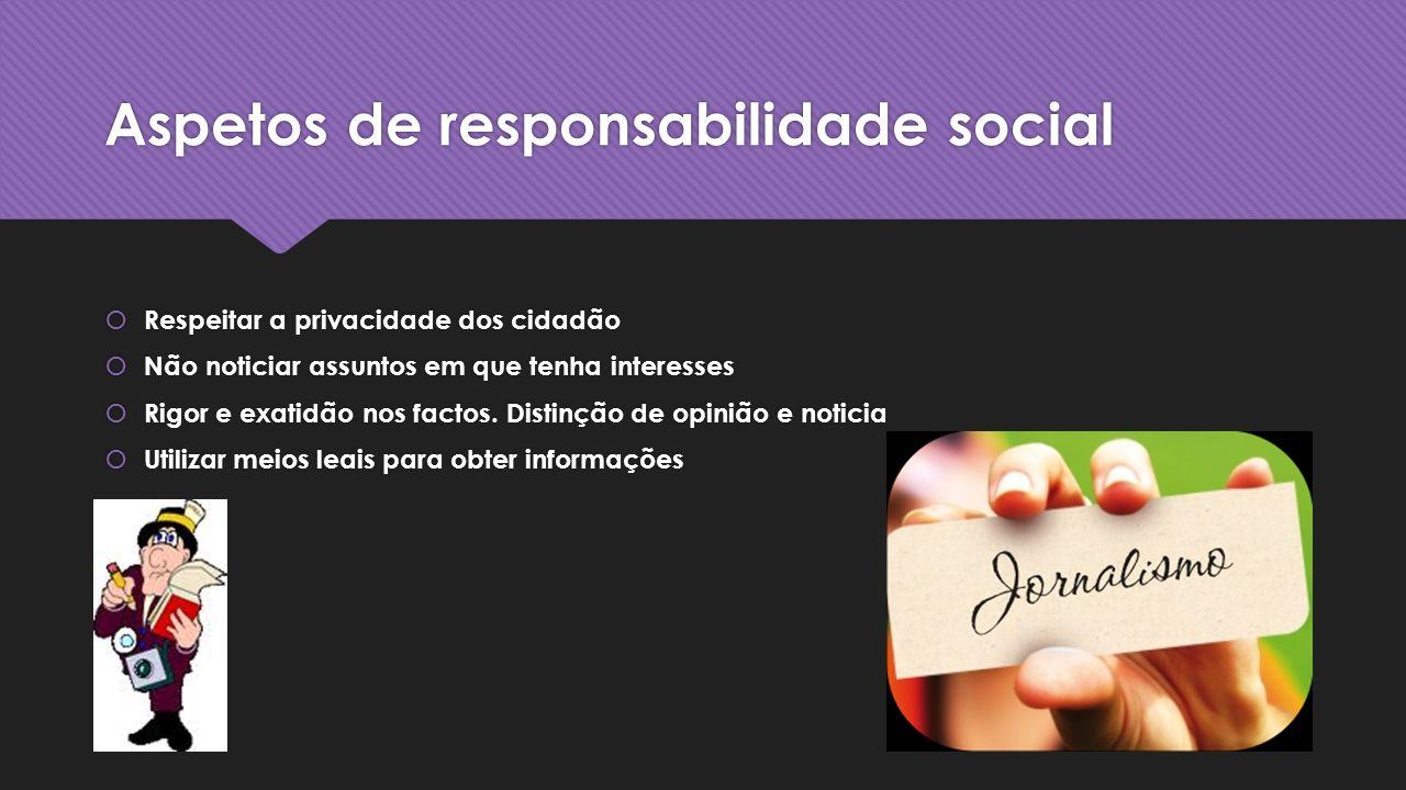 Aspetos de responsabilidade social Respeitar a privacidade dos cidadão Não noticiar assuntos em que tenha interesses Rigor e exatidão nos factos.