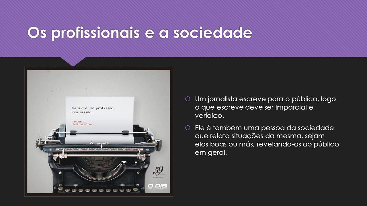 Os profissionais e a sociedade Um jornalista escreve para o público, logo o que escreve deve ser imparcial e verídico.