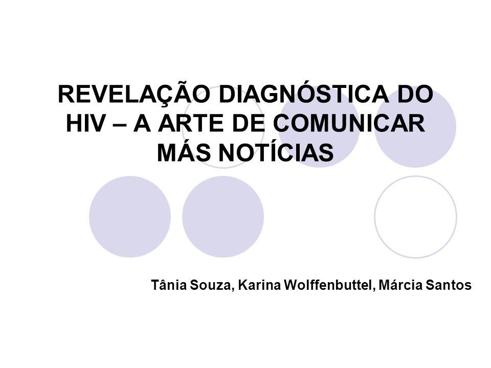 REVELAÇÃO DIAGNÓSTICA DO HIV – A ARTE DE COMUNICAR MÁS NOTÍCIAS Tânia Souza, Karina Wolffenbuttel, Márcia Santos