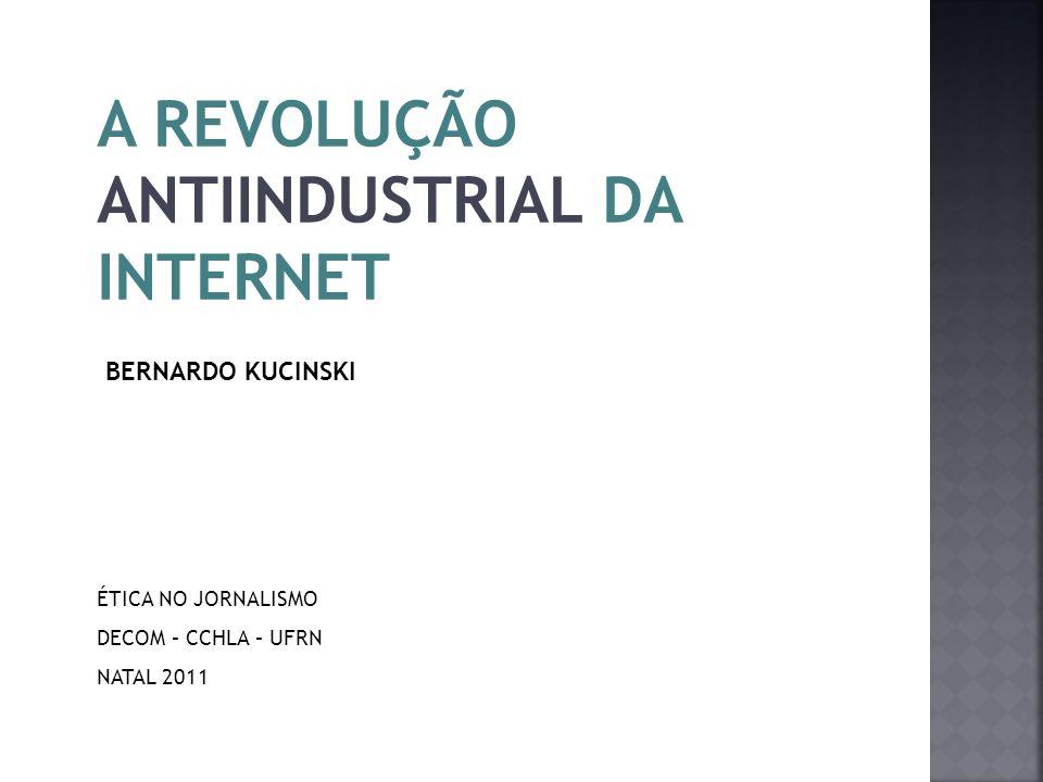 A REVOLUÇÃO ANTIINDUSTRIAL DA INTERNET BERNARDO KUCINSKI ÉTICA NO JORNALISMO DECOM – CCHLA – UFRN NATAL 2011
