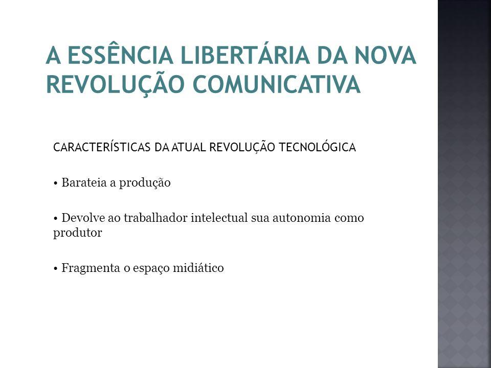 A ESSÊNCIA LIBERTÁRIA DA NOVA REVOLUÇÃO COMUNICATIVA CARACTERÍSTICAS DA ATUAL REVOLUÇÃO TECNOLÓGICA Barateia a produção Devolve ao trabalhador intelec