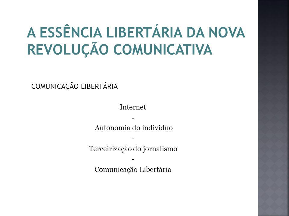 A ESSÊNCIA LIBERTÁRIA DA NOVA REVOLUÇÃO COMUNICATIVA COMUNICAÇÃO LIBERTÁRIA Internet - Autonomia do indivíduo - Terceirização do jornalismo - Comunica