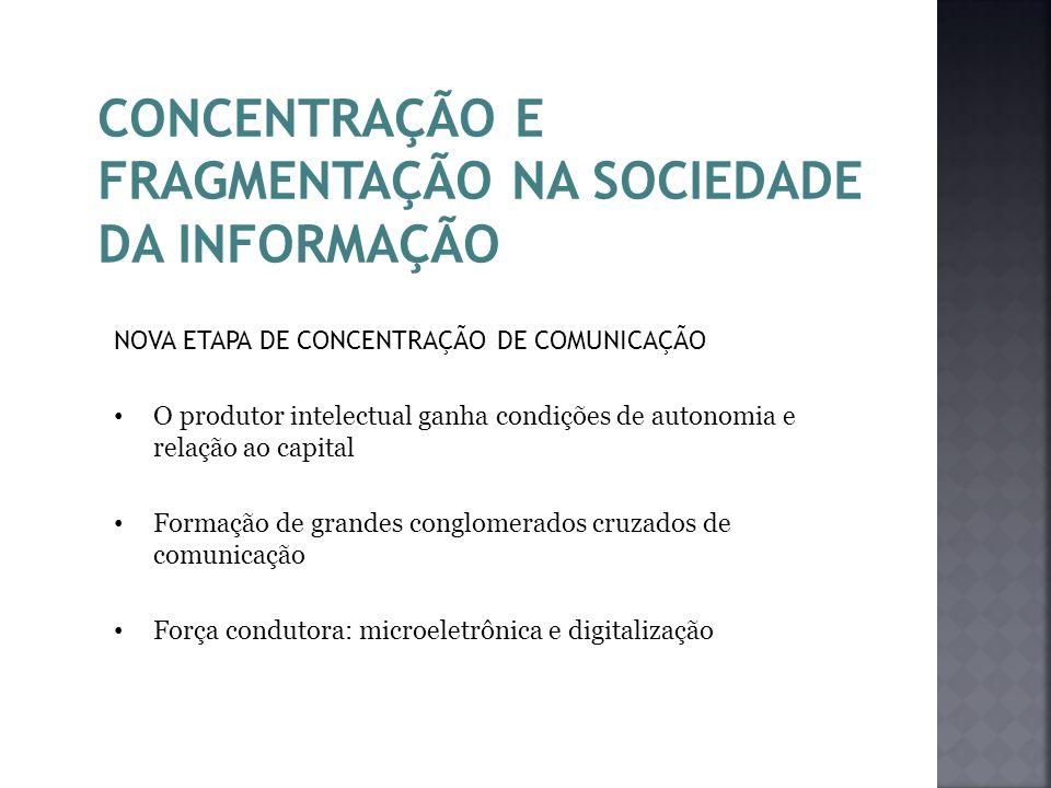 CONCENTRAÇÃO E FRAGMENTAÇÃO NA SOCIEDADE DA INFORMAÇÃO NOVA ETAPA DE CONCENTRAÇÃO DE COMUNICAÇÃO O produtor intelectual ganha condições de autonomia e