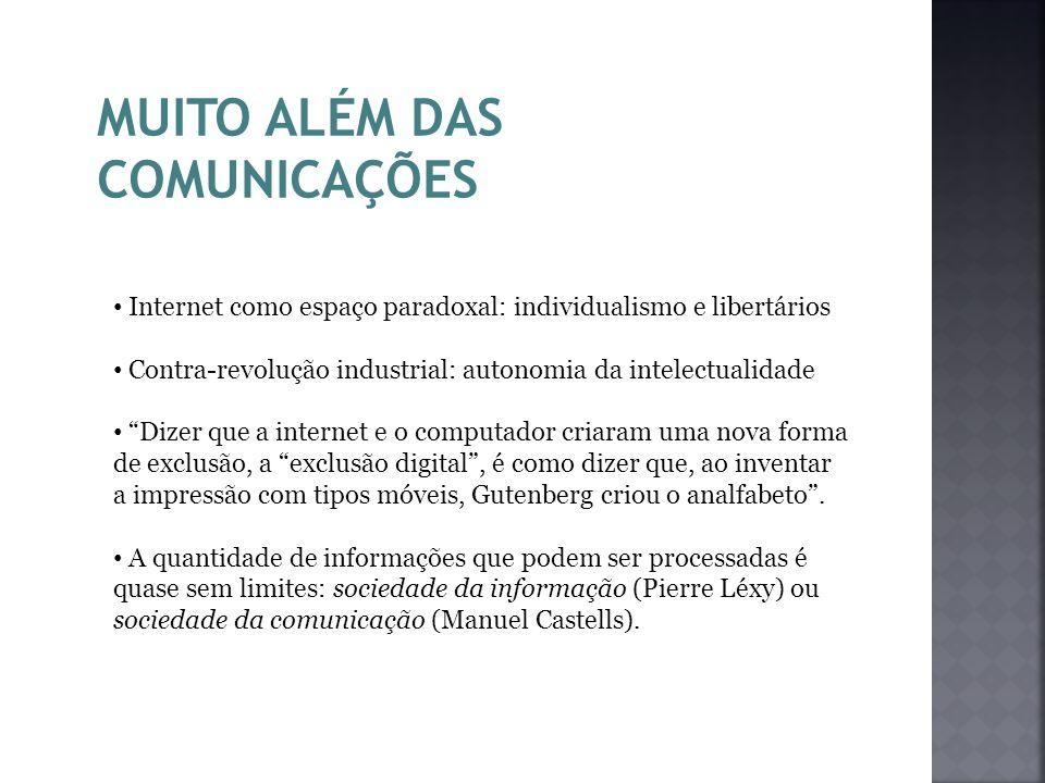 MUITO ALÉM DAS COMUNICAÇÕES Internet como espaço paradoxal: individualismo e libertários Contra-revolução industrial: autonomia da intelectualidade Di