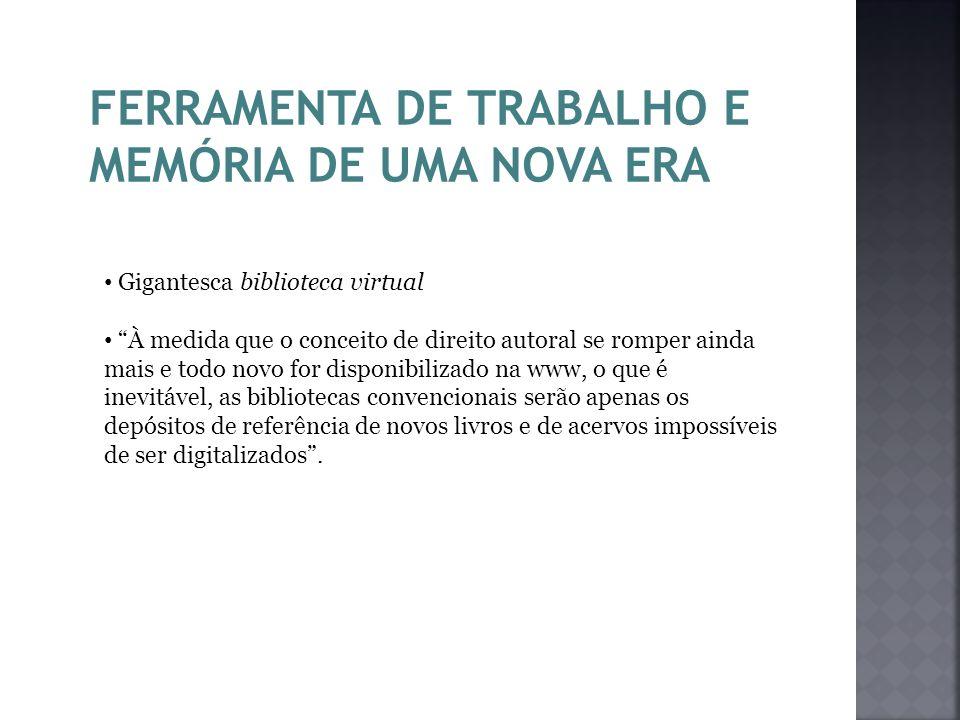 FERRAMENTA DE TRABALHO E MEMÓRIA DE UMA NOVA ERA Gigantesca biblioteca virtual À medida que o conceito de direito autoral se romper ainda mais e todo