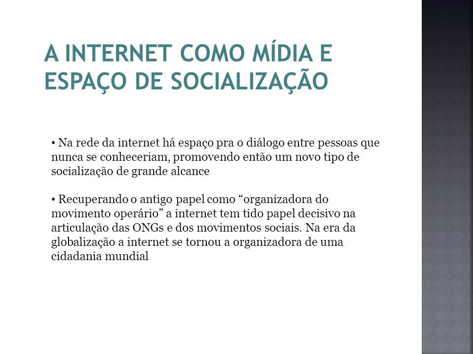 A INTERNET COMO MÍDIA E ESPAÇO DE SOCIALIZAÇÃO Na rede da internet há espaço pra o diálogo entre pessoas que nunca se conheceriam, promovendo então um