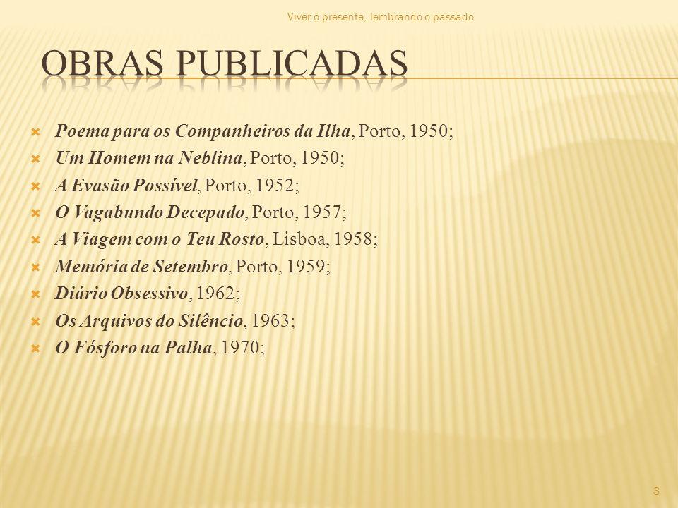 O Amor Desagua em Delta (inclui A Evasão Possível, 1952; O Vagabundo Decepado, 1957; A Viagem com o Teu Rosto, 1958; Memória de Setembro, 1959), Porto, 1971; Luz Vegetal, Porto, 1975; Poemas Políticos (1952-1979), Lisboa, 1980; Os Pássaros Mudam no Outono, Porto, 1981; Falo da Vertigem, Porto, 1983; Dedicatória, Porto, 1989 4 Viver o presente, lembrando o passado