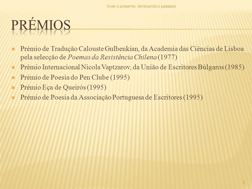 Prémio de Tradução Calouste Gulbenkian, da Academia das Ciências de Lisboa pela selecção de Poemas da Resistência Chilena (1977) Prémio Internacional Nicola Vaptzarov, da União de Escritores Búlgaros (1985) Prémio de Poesia do Pen Clube (1995) Prémio Eça de Queirós (1995) Prémio de Poesia da Associação Portuguesa de Escritores (1995) Viver o presente, lembrando o passado 5