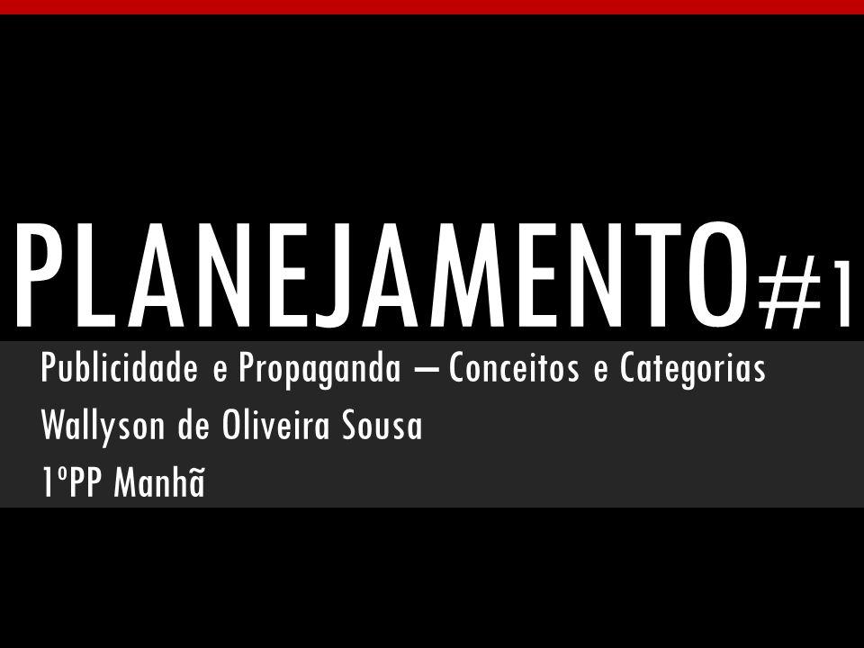 PLANEJAMENTO #1 Publicidade e Propaganda – Conceitos e Categorias Wallyson de Oliveira Sousa 1ºPP Manhã