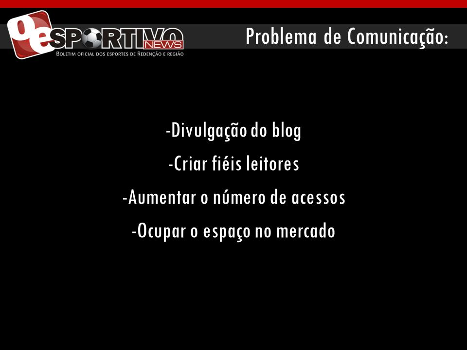 Problema de Comunicação: -Divulgação do blog -Criar fiéis leitores -Aumentar o número de acessos -Ocupar o espaço no mercado