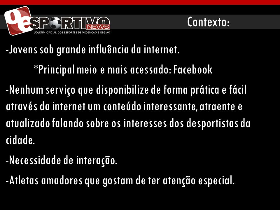Contexto: -Jovens sob grande influência da internet. *Principal meio e mais acessado: Facebook -Nenhum serviço que disponibilize de forma prática e fá