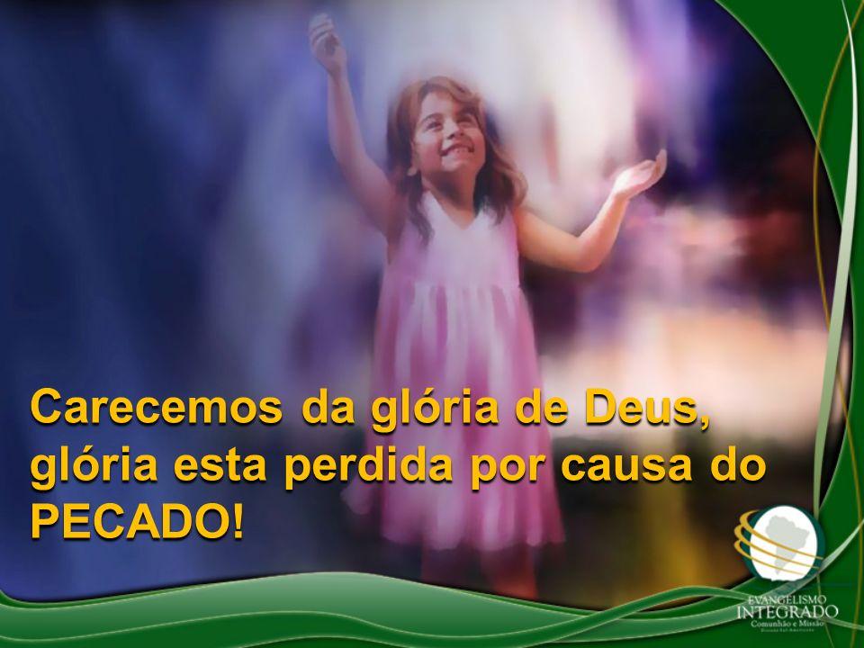 Carecemos da glória de Deus, glória esta perdida por causa do PECADO!
