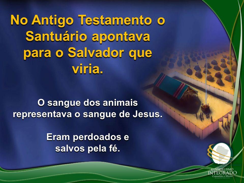 No Antigo Testamento o Santuário apontava para o Salvador que viria. O sangue dos animais representava o sangue de Jesus. Eram perdoados e salvos pela