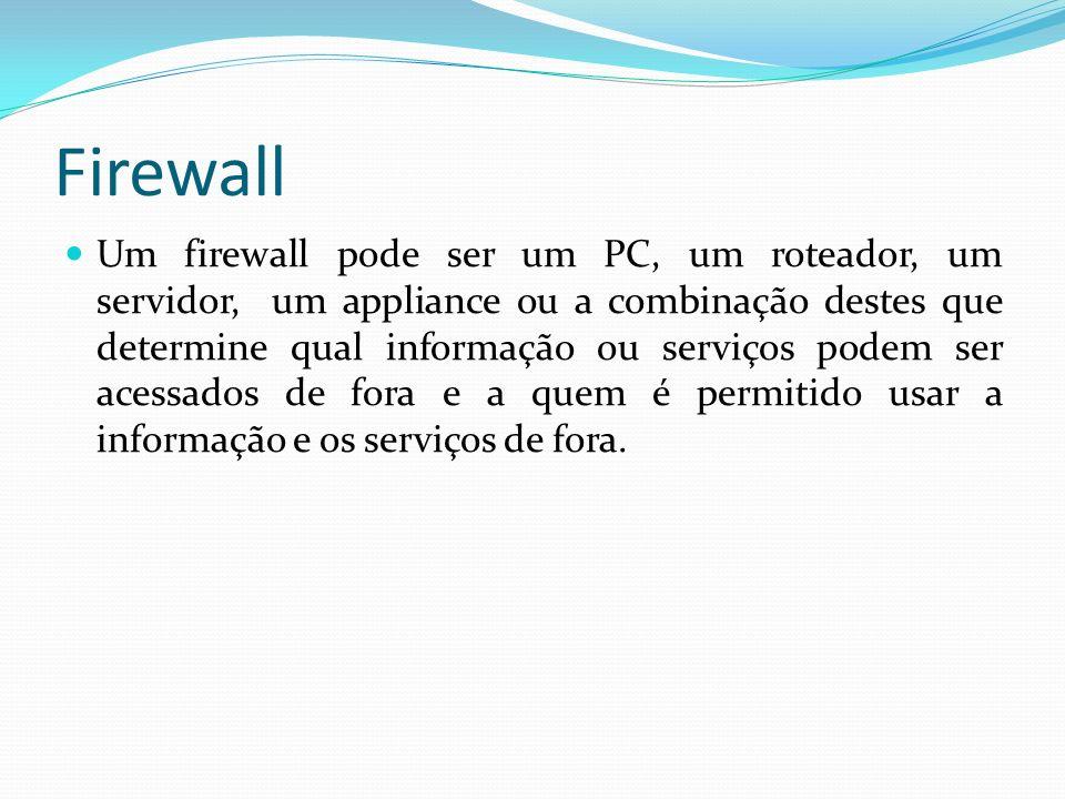 Firewall Um firewall pode ser um PC, um roteador, um servidor, um appliance ou a combinação destes que determine qual informação ou serviços podem ser