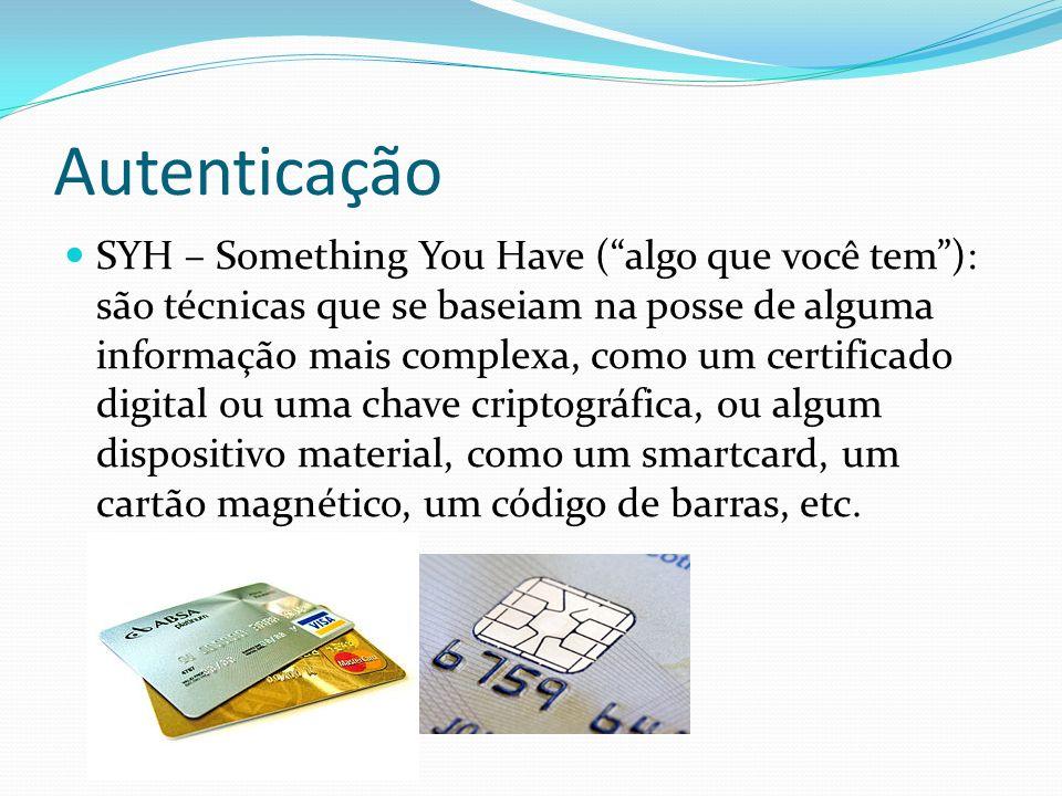 Autenticação SYH – Something You Have (algo que você tem): são técnicas que se baseiam na posse de alguma informação mais complexa, como um certificad