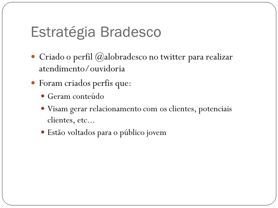 Estratégia Bradesco Criado o perfil @alobradesco no twitter para realizar atendimento/ouvidoria Foram criados perfis que: Geram conteúdo Visam gerar r