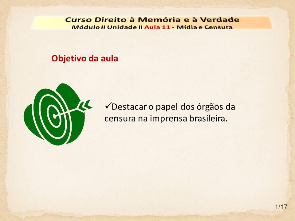 Destacar o papel dos órgãos da censura na imprensa brasileira. Objetivo da aula 1/17