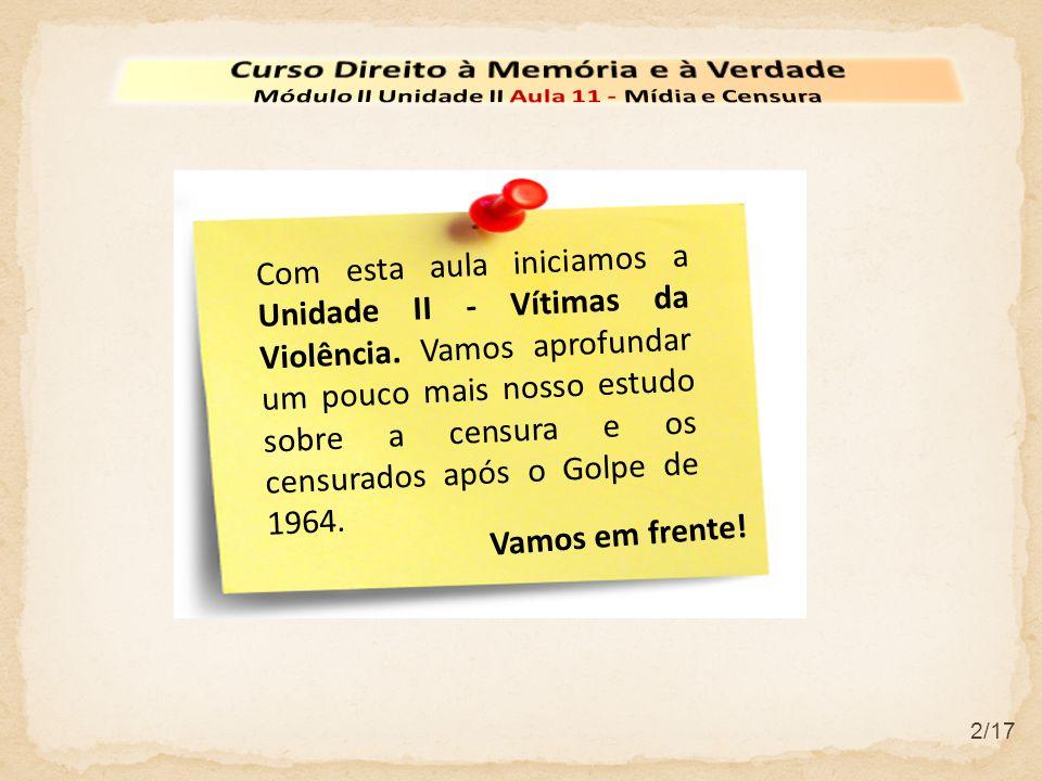2/17 Com esta aula iniciamos a Unidade II - Vítimas da Violência. Vamos aprofundar um pouco mais nosso estudo sobre a censura e os censurados após o G