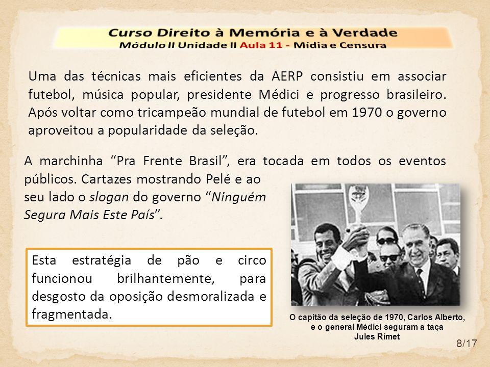 8/17 Uma das técnicas mais eficientes da AERP consistiu em associar futebol, música popular, presidente Médici e progresso brasileiro. Após voltar com
