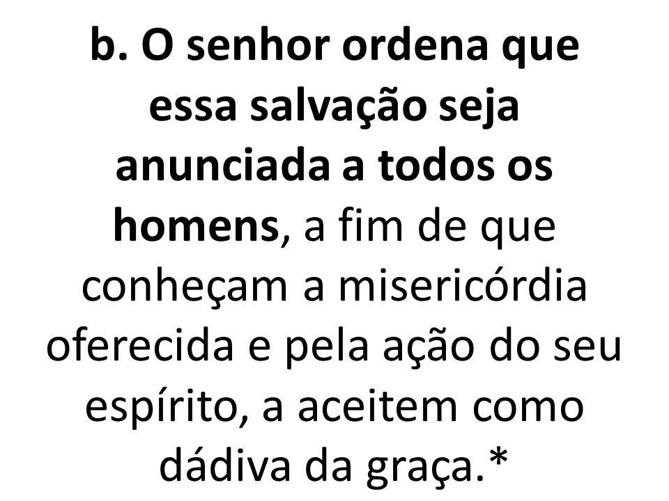 b. O senhor ordena que essa salvação seja anunciada a todos os homens, a fim de que conheçam a misericórdia oferecida e pela ação do seu espírito, a a