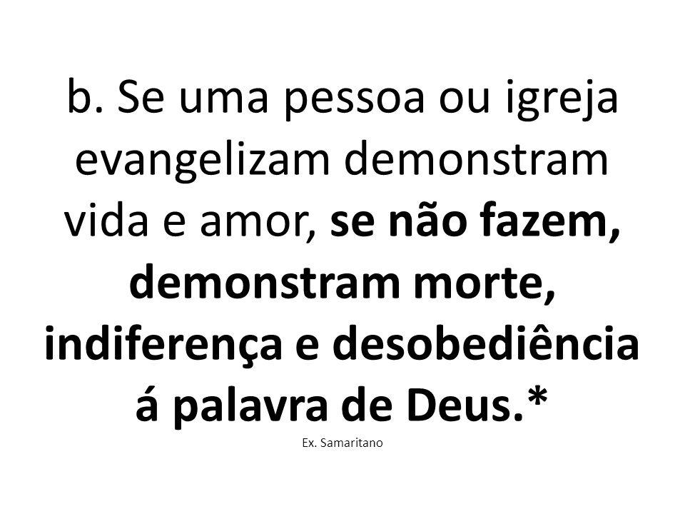 b. Se uma pessoa ou igreja evangelizam demonstram vida e amor, se não fazem, demonstram morte, indiferença e desobediência á palavra de Deus.* Ex. Sam