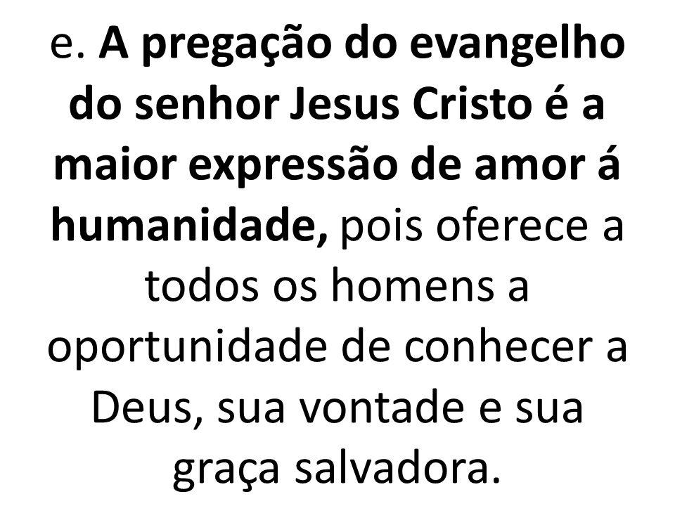 e. A pregação do evangelho do senhor Jesus Cristo é a maior expressão de amor á humanidade, pois oferece a todos os homens a oportunidade de conhecer