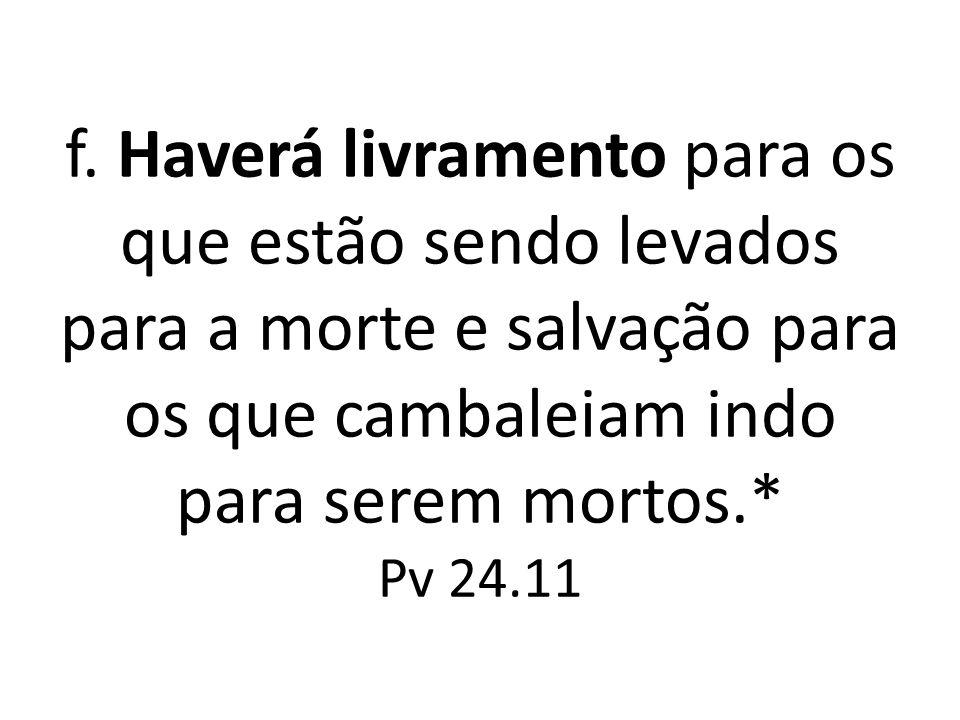 f. Haverá livramento para os que estão sendo levados para a morte e salvação para os que cambaleiam indo para serem mortos.* Pv 24.11