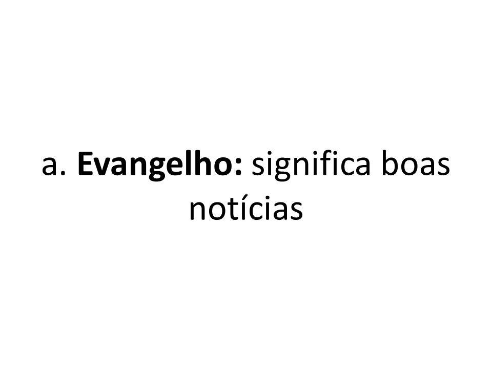 a. Evangelho: significa boas notícias