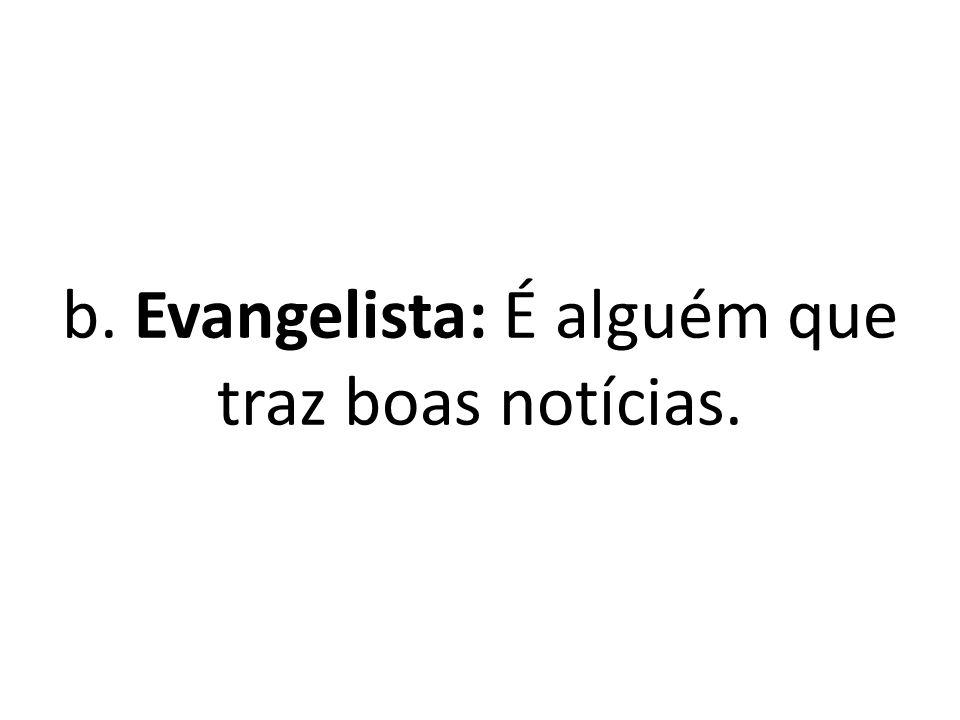 b. Evangelista: É alguém que traz boas notícias.