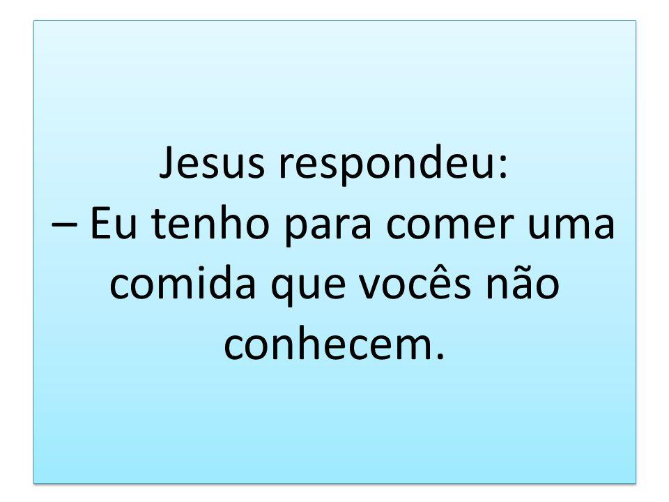 Jesus respondeu: – Eu tenho para comer uma comida que vocês não conhecem.