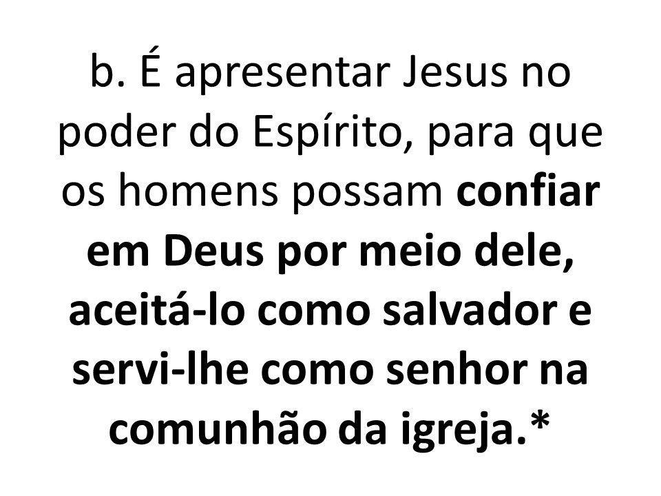 b. É apresentar Jesus no poder do Espírito, para que os homens possam confiar em Deus por meio dele, aceitá-lo como salvador e servi-lhe como senhor n