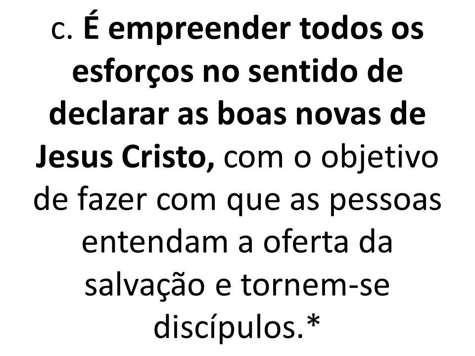 c. É empreender todos os esforços no sentido de declarar as boas novas de Jesus Cristo, com o objetivo de fazer com que as pessoas entendam a oferta d