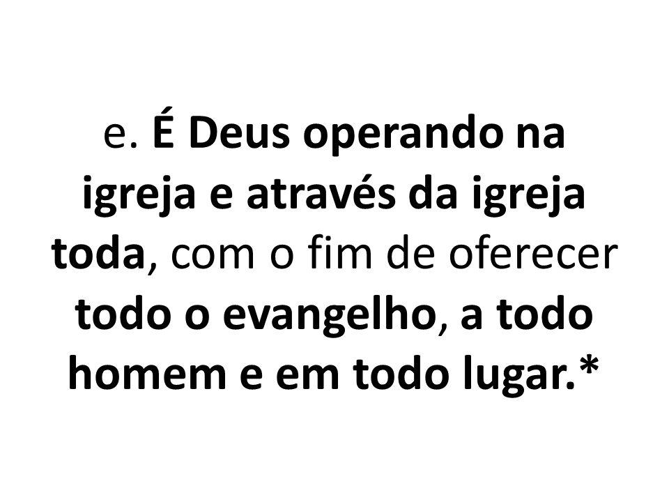 e. É Deus operando na igreja e através da igreja toda, com o fim de oferecer todo o evangelho, a todo homem e em todo lugar.*
