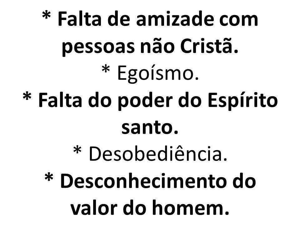 * Falta de amizade com pessoas não Cristã. * Egoísmo. * Falta do poder do Espírito santo. * Desobediência. * Desconhecimento do valor do homem.