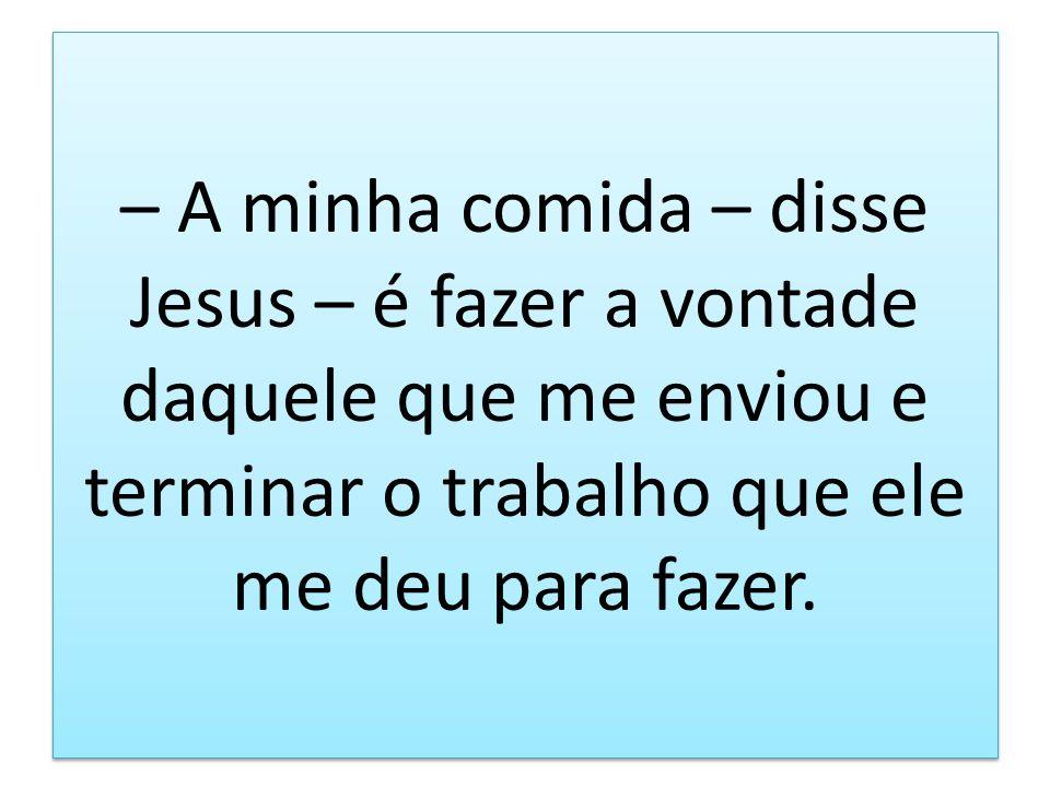 – A minha comida – disse Jesus – é fazer a vontade daquele que me enviou e terminar o trabalho que ele me deu para fazer.
