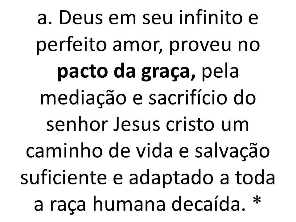 a. Deus em seu infinito e perfeito amor, proveu no pacto da graça, pela mediação e sacrifício do senhor Jesus cristo um caminho de vida e salvação suf
