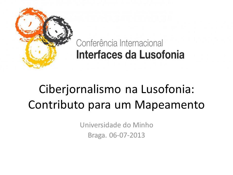 Ciberjornalismo na Lusofonia: Contributo para um Mapeamento Universidade do Minho Braga. 06-07-2013