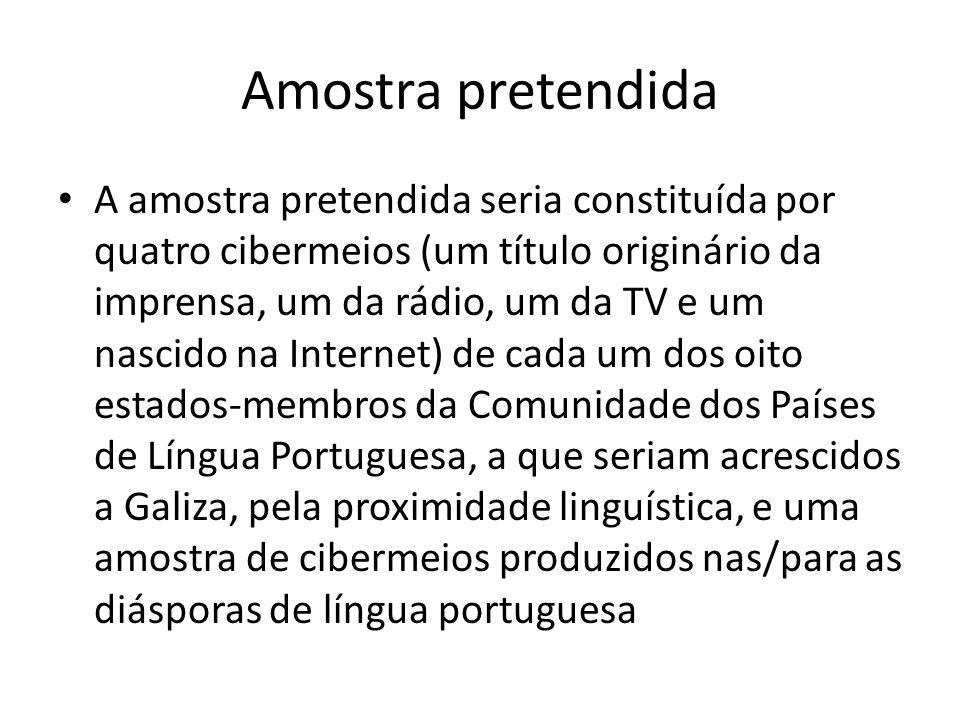 Amostra pretendida A amostra pretendida seria constituída por quatro cibermeios (um título originário da imprensa, um da rádio, um da TV e um nascido na Internet) de cada um dos oito estados-membros da Comunidade dos Países de Língua Portuguesa, a que seriam acrescidos a Galiza, pela proximidade linguística, e uma amostra de cibermeios produzidos nas/para as diásporas de língua portuguesa