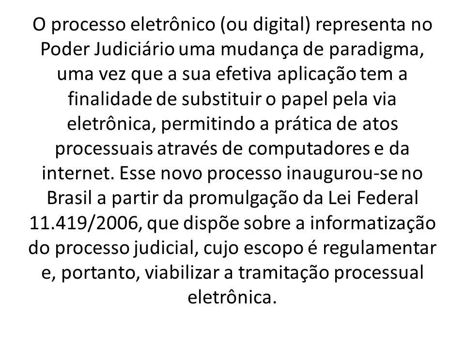 O processo eletrônico (ou digital) representa no Poder Judiciário uma mudança de paradigma, uma vez que a sua efetiva aplicação tem a finalidade de substituir o papel pela via eletrônica, permitindo a prática de atos processuais através de computadores e da internet.