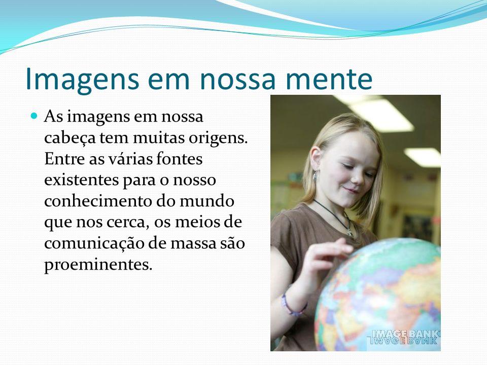 Imagens em nossa mente As imagens em nossa cabeça tem muitas origens. Entre as várias fontes existentes para o nosso conhecimento do mundo que nos cer