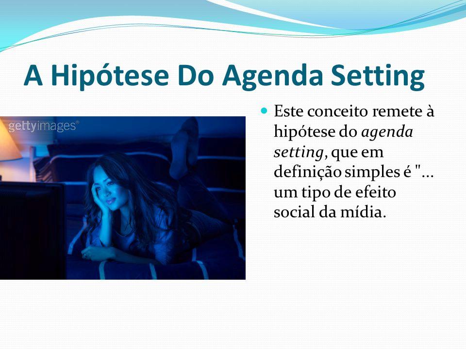 A Hipótese Do Agenda Setting Este conceito remete à hipótese do agenda setting, que em definição simples é